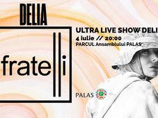 Iasi: Concert DELIA - Fratelli ULTRA Live Show - Parc Palas